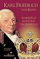 Karl Friedrich von Baden: Markgraf, Kurfuerst, Grossherzog