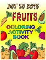 DOT TO DOTS FRUITS COLORING ACTIVITY BOOK: Preschool Coloring Book with many Fruit Design, Large Print Children's Activity Book