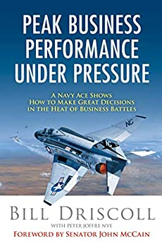 Peak Business Performance Under Pressure: A Navy Ace Shows How to Make Great Decisions in the Heat of Business Battles by [Driscoll, Bill, Nye, Peter Joffre]