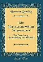 Die Mitteleuropaeische Friedensliga: Ihre Entstehung, Entwickelung Und Zukunft (Classic Reprint)