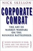Corporate Combat: The Art of Market Warfare on the Business Battlefield