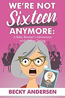 We're Not Sixteen Anymore: A Baby Boomer's Adventures With Online Dating by [Andersen, Becky]
