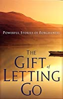 The Gift Of Letting Go: Powerful Stories Of Forgiveness