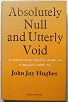 Absolutely Null and Utterly Void: An Account of the Papal Condemnation of Anglican Orders, 1896