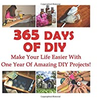 365 Days of DIY: Make Your Life Easier with One Year of Amazing DIY Projects!: (DIY Household Hacks, DIY Cleaning and Organizing, Homesteading)