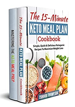 Keto Meal Plan: The Complete Keto Meal Plan Cookbook: Includes The 15-Minute Keto Meal Plan Cookbook & Mastering The Keto Meal Prep by [Thompson, Connor]