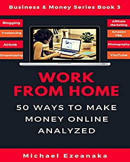 Work From Home: 50 Ways to Make Money Online Analyzed (Passive Income with Affiliate Marketing, Blogging, Airbnb, Freelancing, Dropshipping, Ebay, YouTube, ... Etc.) (Business & Money Series Book 3) by [Ezeanaka, Michael]
