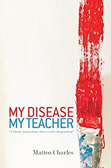 "My Disease, My Teacher: ""Without Inspiration ,There'S Only Desperation"" by [Charles, Matteo]"