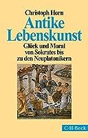 Antike Lebenskunst: Glueck und Moral von Sokrates bis zu den Neuplatonikern