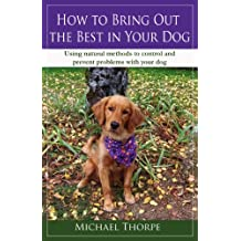 How to Bring Out the Best in Your Dog: Using Natural Methods to Control and Prevent Problems With Your Dog