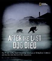 After the Last Dog Died: The True-Life, Hair-Raising Adventure of Douglas Mawson's 1912 Antarctic Expedition (Golden Kite Honors)