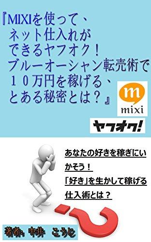 MIXIを使って、ネット仕入れができるヤフオク!ブルーオーシャン転売術で10万円を稼げる、とある秘密とは?