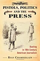 Pistols, Politics and the Press: Dueling in 19th Century American Journalism