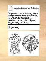 Disputatio Medica Inauguralis de Cynanche Tracheali; Quam, ... Pro Gradu Doctoris, ... Eruditorum Examini Subjicit Hugo Lang, Scotus, ...