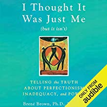 I Thought It Was Just Me (but it isn't): Telling the Truth about Perfectionism, Inadequacy, and Power