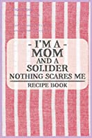 I'm a Mom and a Solider Nothing Scares Me Recipe Book: Blank Recipe Journal to Write in for Women, Food Cookbook Design, Document all Your Special Recipes and Notes for Your Favorite ... for Women, Wife, Mom (6x9 120 pages)