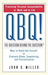 QBQ! The Question Behind the Question: What to Really Ask Yourself to Eliminate Blame, Complaining and Procrastination
