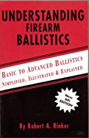 Understanding Firearm Ballistics: Basic to Advanced Ballistics, Simplified, Illustrated and Explained.