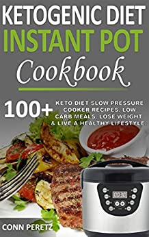Ketogenic Diet Instant Pot Cookbook - 100+ Keto Diet Slow Pressure Cooker Recipes, Low Carb Meals, Lose Weight & Live a Healthy Lifestyle by [Peretz, Conn]