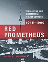 Red Prometheus: Engineering and Dictatorship in East Germany, 1945-1990 (Transformations: Studies in the History of Science and Technology)