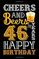 Cheers And Beers To 46 Years Happy Birthday: Birthday Gift Notebook For Men & Women - 46th Funny Birthday Gifts - Notebook Journal To 46 Years Old - Happy 46 Birthday!