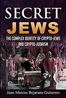 Secret Jews: The Complex Identity of Crypto-Jews and Crypto-Judaism by [Bejarano Gutierrez, Juan Marcos]