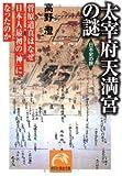 太宰府天満宮の謎—菅原道真はなぜ日本人最初の「神」になったのか (祥伝社黄金文庫—日本史の旅)