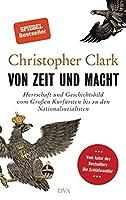 Von Zeit und Macht: Herrschaft und Geschichtsbild vom Grossen Kurfuersten bis zu den Nationalsozialisten - Vom Autor des Bestseller Der Schlafwandler