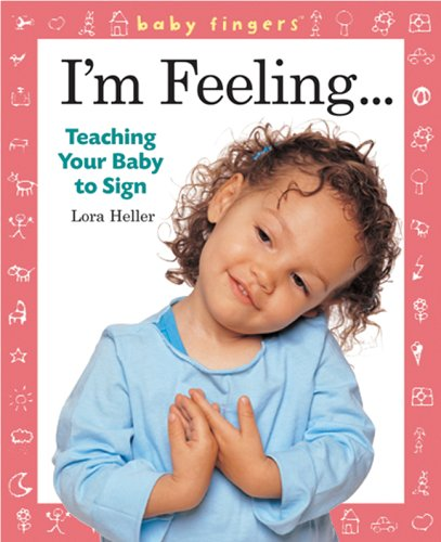 Baby Fingers I'm Feeling . . .: Teaching Your Baby to Sign