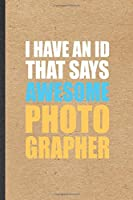 I Have An ID That Says Awesome Photographer: Funny Camera Photographer Lined Notebook/ Blank Journal For Photography Photo Shoot, Inspirational Saying Unique Special Birthday Gift Idea Classic 6x9 110 Pages