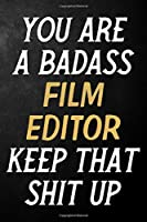 You Are A Badass Film Editor Keep That Shit Up: Film Editor Journal / Notebook / Appreciation Gift / Alternative To a Card For Film Editors ( 6 x 9 -120 Blank Lined Pages )