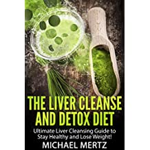 The Liver Cleanse and Detox Diet: Ultimate Liver Cleansing Guide to stay Healthy and Lose Weight! (fatty liver, healthy diet detox, liver disease, cleanse ... fat loss, detox diets, healthy cooking,)