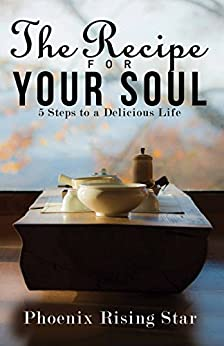 The Recipe for Your Soul: 5 Steps to a Delicious Life by [Phoenix Rising Star]