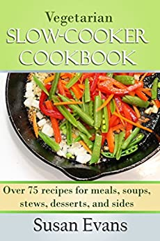 Vegetarian Slow Cooker Cookbook: Over 75 recipes for meals, soups, stews, desserts, and sides by [Evans, Susan]