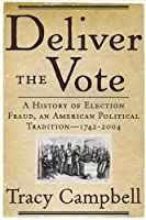 Deliver the Vote: A History of Election Fraud, an American Political Tradition-1742-2004