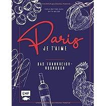 Paris - Je t'aime - Das Frankreich-Kochbuch: 100 authentische Rezepte von Coq au vin bis Crêpe suzette: Das Reisekochbuch fuer alle Paris-Fans