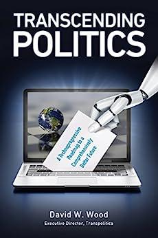 Transcending Politics: A Technoprogressive Roadmap to a Comprehensively Better Future (Transpolitica Book 3) by [Wood, David]