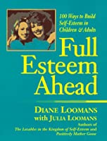 Full Esteem Ahead: 100 Ways to Build Self-Esteem in Children and Adults