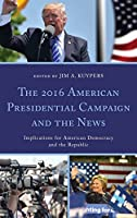 The 2016 American Presidential Campaign and the News: Implications for American Democracy and the Republic (Lexington Studies in Political Communication)