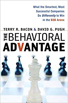 The Behavioral Advantage: What the Smartest, Most Successful Companies Do Differently to Win in the B2B Arena by [Bacon, Terry, Pugh, David]