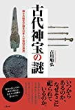 古代神宝の謎――神々の秘宝が語る日本人の信仰の源流