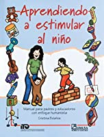 Aprendiendo A Estimular Al Nino/ Learning How to Stimulate Your Child: Manual Para Padres Y Educadores Con Enfoque Humanista / Manual for Parents and Educators with a Humanist Approach
