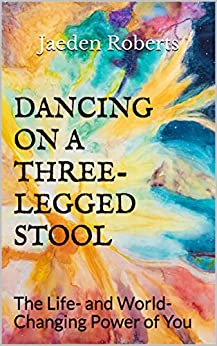 Dancing on a Three-Legged Stool: The Life- and World-Changing Power of You by [Roberts, Jaeden]