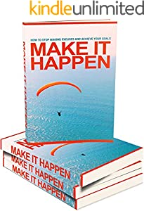 Make It Happen: How to Stop Making Excuses and Achieve Your Goals and Make it Happen! (English Edition)