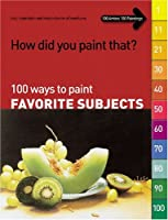 How Did You Paint That?: 100 Ways to Paint Favorite Subjects