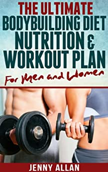 The Ultimate Bodybuilding Diet, Nutrition and Workout Plan for Men and Women by [Allan, Jenny]