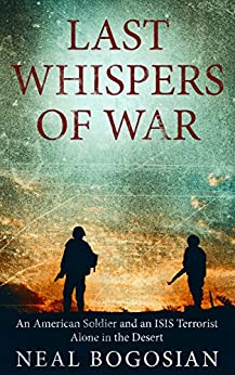 Last Whispers of War: An American Soldier and an ISIS Terrorist Alone in the Desert by [Bogosian, Neal]