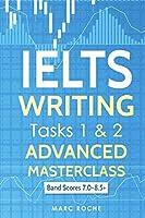 IELTS Writing: Advanced Masterclass Tasks 1 & 2: Band Scores 7.0 - 8.5 (IELTS Academic Writing)