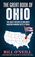 The Great Book of Ohio: The Crazy History of Ohio with Amazing Random Facts & Trivia (A Trivia Nerds Guide to the History of the Us)