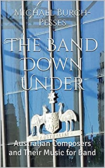 The Band Down Under: Australian Composers and Their Music for Band by [Burch-Pesses, Michael]
